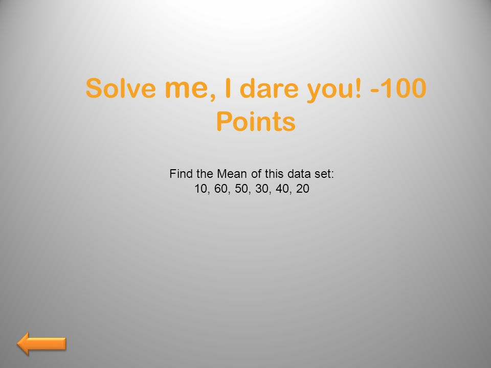 Solve me, I dare you! -100 Points Find the Mean of this data set: 10, 60, 50, 30, 40, 20