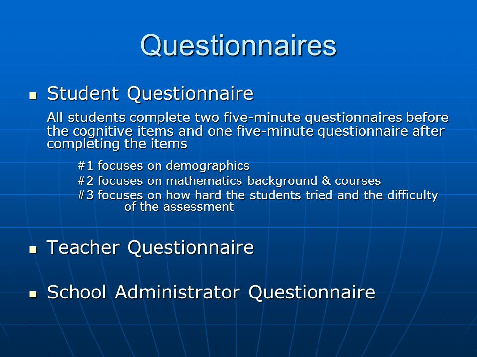 Questionnaires Student Questionnaire Student Questionnaire All students complete two five-minute questionnaires before the cognitive items and one five-minute questionnaire after completing the items #1 focuses on demographics #2 focuses on mathematics background & courses #3 focuses on how hard the students tried and the difficulty of the assessment Teacher Questionnaire Teacher Questionnaire School Administrator Questionnaire School Administrator Questionnaire