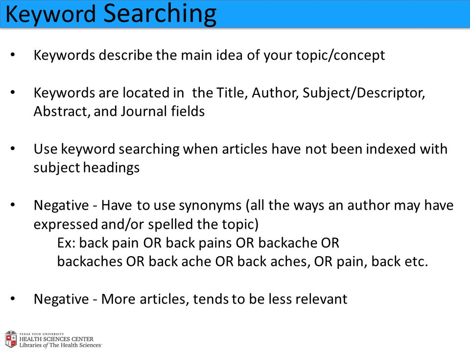 Keywords describe the main idea of your topic/concept Keywords are located in the Title, Author, Subject/Descriptor, Abstract, and Journal fields Use keyword searching when articles have not been indexed with subject headings Negative - Have to use synonyms (all the ways an author may have expressed and/or spelled the topic) Ex: back pain OR back pains OR backache OR backaches OR back ache OR back aches, OR pain, back etc.