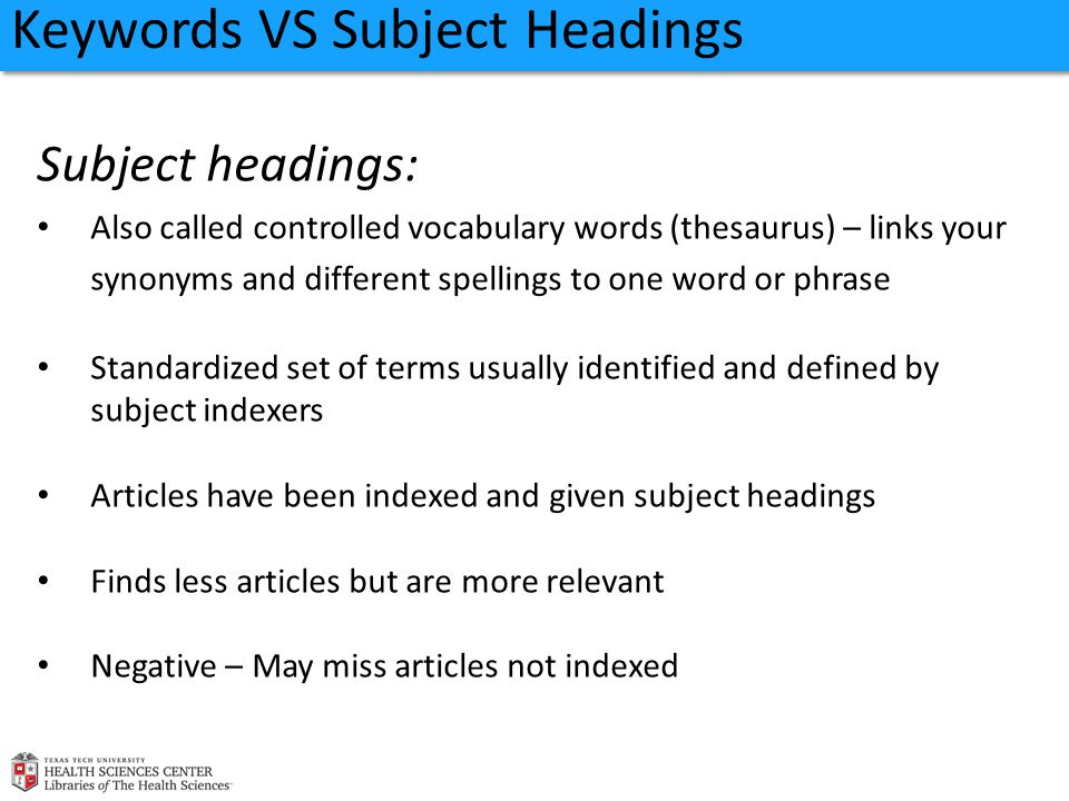 Keywords VS Subject Headings Subject headings: Also called controlled vocabulary words (thesaurus) – links your synonyms and different spellings to one word or phrase Standardized set of terms usually identified and defined by subject indexers Articles have been indexed and given subject headings Finds less articles but are more relevant Negative – May miss articles not indexed