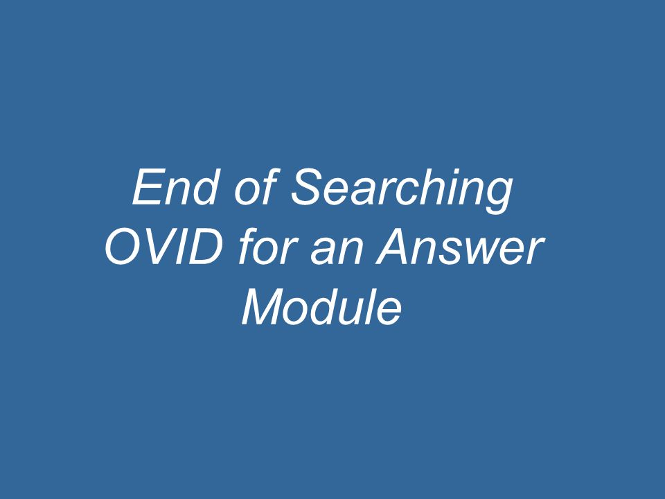 End of Searching OVID for an Answer Module