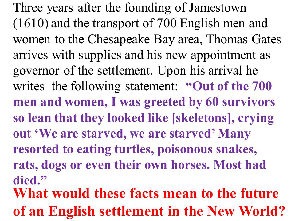 Three years after the founding of Jamestown (1610) and the transport of 700 English men and women to the Chesapeake Bay area, Thomas Gates arrives with supplies and his new appointment as governor of the settlement.