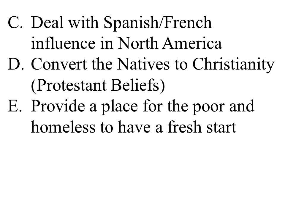 C.Deal with Spanish/French influence in North America D.Convert the Natives to Christianity (Protestant Beliefs) E.Provide a place for the poor and homeless to have a fresh start