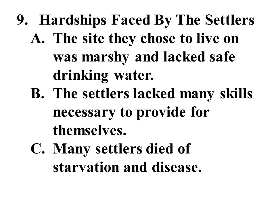 9.Hardships Faced By The Settlers A.The site they chose to live on was marshy and lacked safe drinking water.
