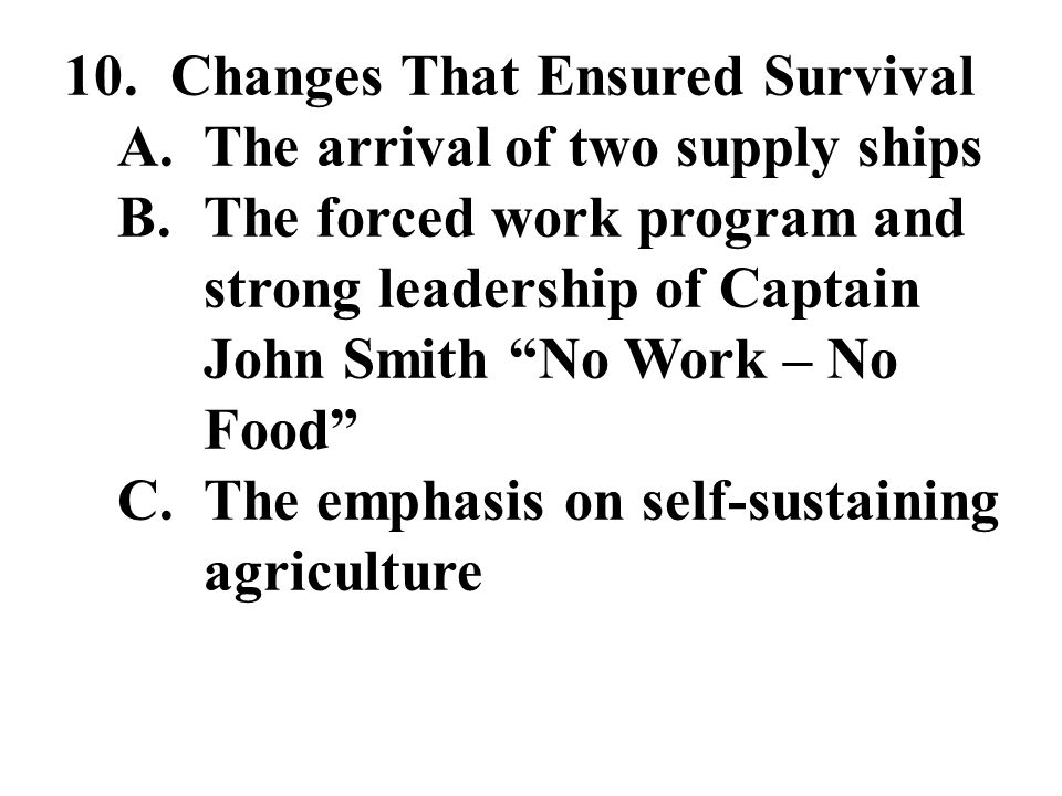 "10. Changes That Ensured Survival A.The arrival of two supply ships B.The forced work program and strong leadership of Captain John Smith ""No Work – N"