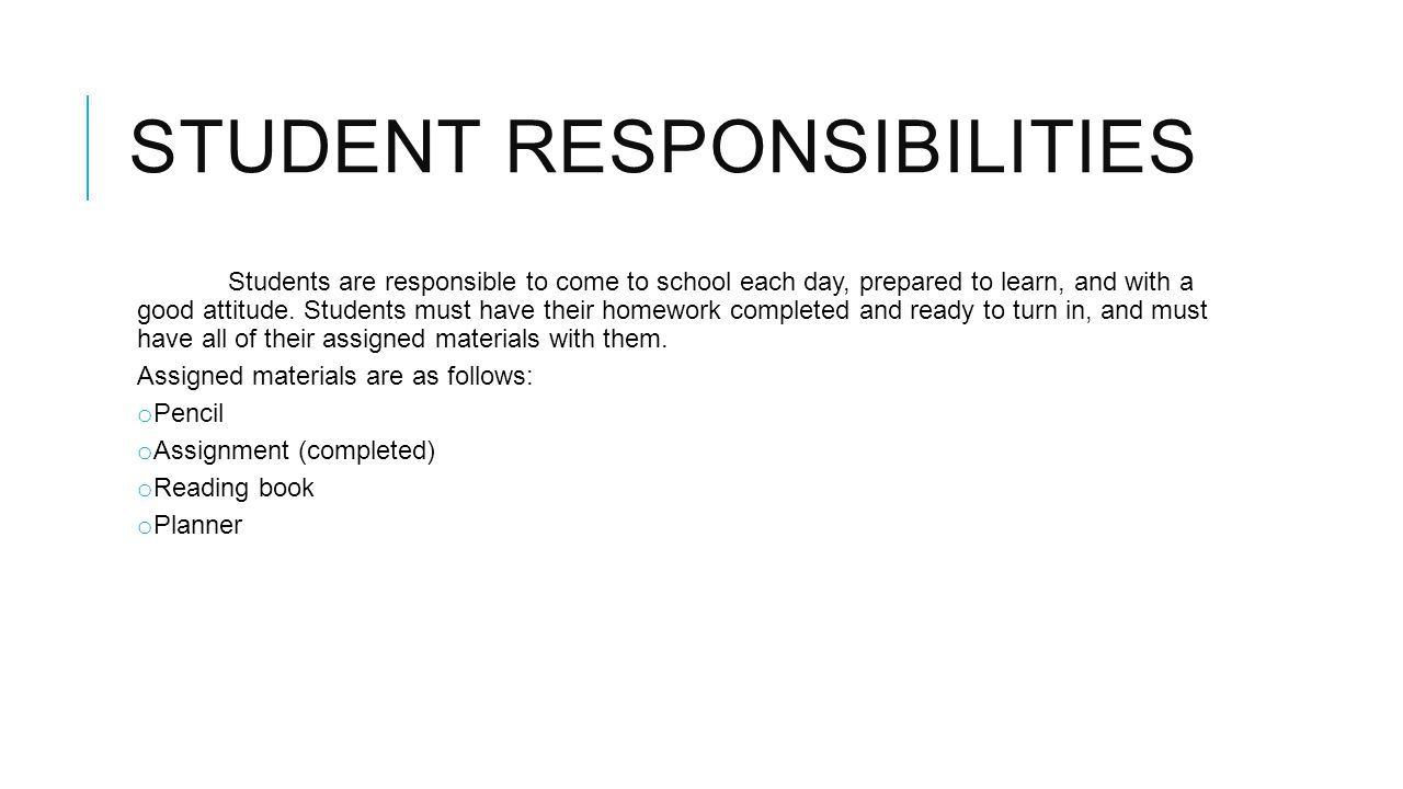 STUDENT RESPONSIBILITIES Students are responsible to come to school each day, prepared to learn, and with a good attitude.