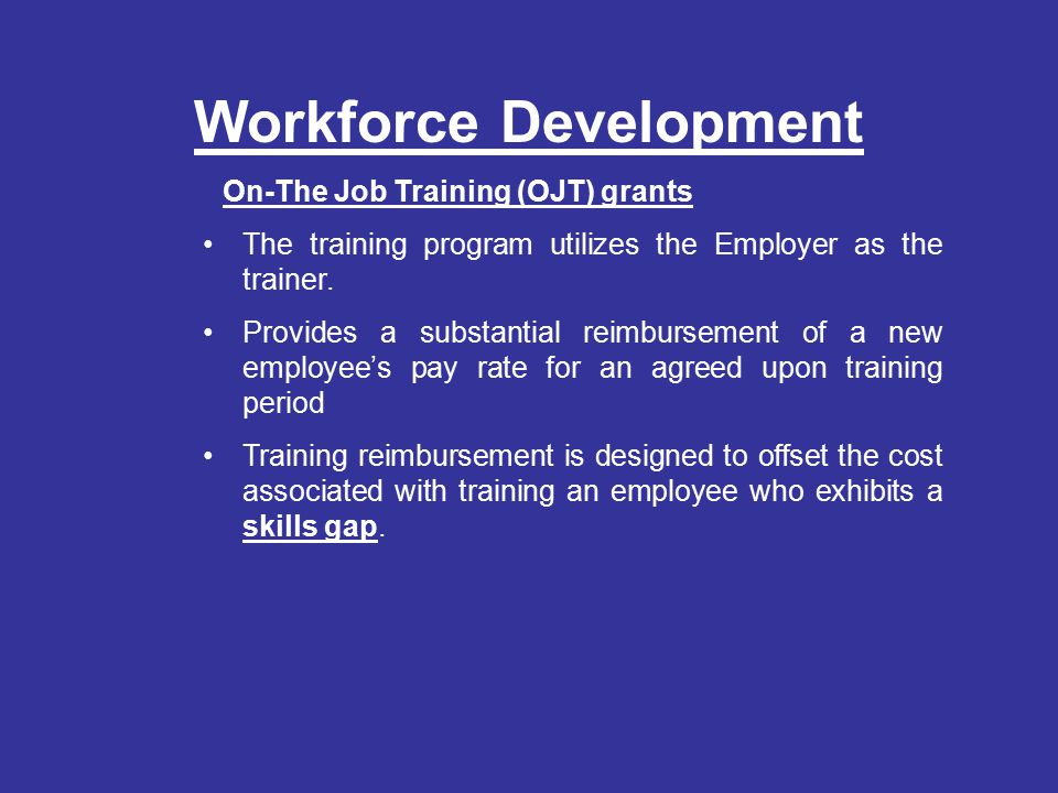 Workforce Development On-The Job Training (OJT) grants The training program utilizes the Employer as the trainer.