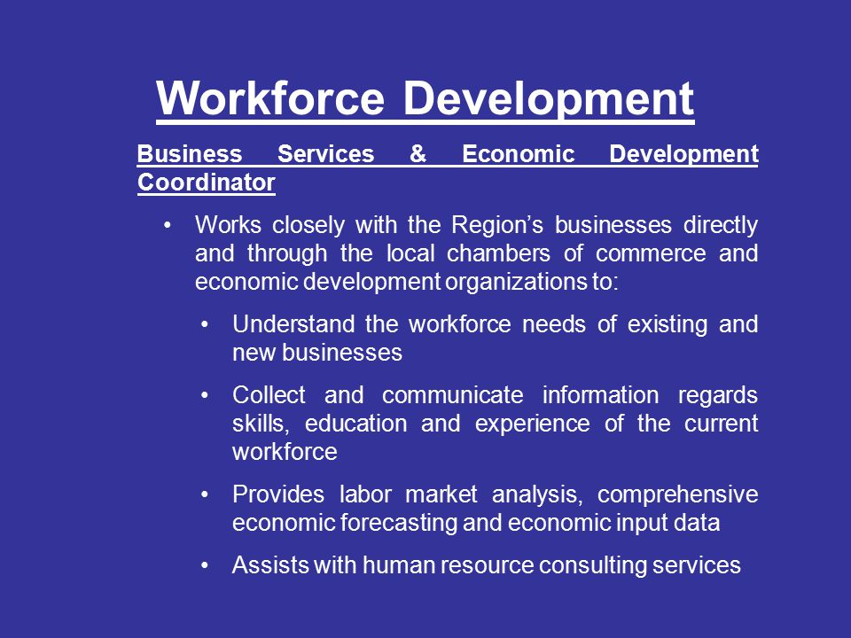 Workforce Development Business Services & Economic Development Coordinator Works closely with the Region's businesses directly and through the local chambers of commerce and economic development organizations to: Understand the workforce needs of existing and new businesses Collect and communicate information regards skills, education and experience of the current workforce Provides labor market analysis, comprehensive economic forecasting and economic input data Assists with human resource consulting services