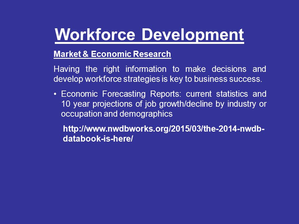 Workforce Development Market & Economic Research Having the right information to make decisions and develop workforce strategies is key to business success.