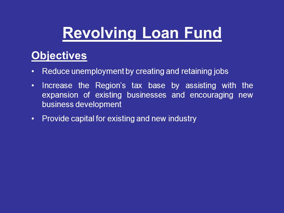 Revolving Loan Fund Objectives Reduce unemployment by creating and retaining jobs Increase the Region's tax base by assisting with the expansion of existing businesses and encouraging new business development Provide capital for existing and new industry