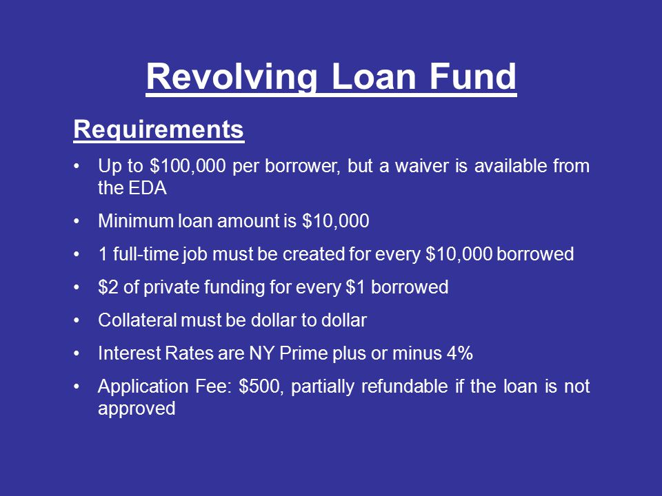 Revolving Loan Fund Requirements Up to $100,000 per borrower, but a waiver is available from the EDA Minimum loan amount is $10,000 1 full-time job must be created for every $10,000 borrowed $2 of private funding for every $1 borrowed Collateral must be dollar to dollar Interest Rates are NY Prime plus or minus 4% Application Fee: $500, partially refundable if the loan is not approved