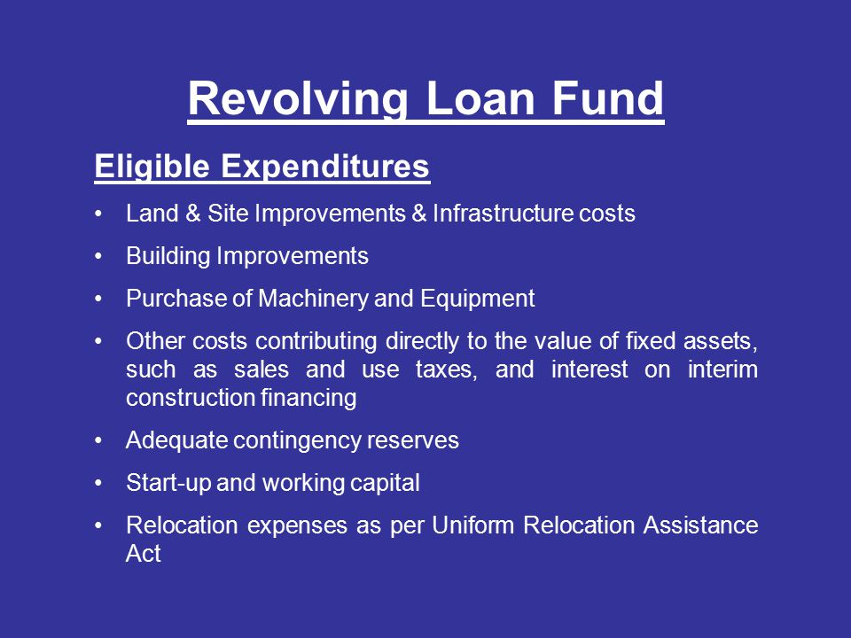 Revolving Loan Fund Eligible Expenditures Land & Site Improvements & Infrastructure costs Building Improvements Purchase of Machinery and Equipment Other costs contributing directly to the value of fixed assets, such as sales and use taxes, and interest on interim construction financing Adequate contingency reserves Start-up and working capital Relocation expenses as per Uniform Relocation Assistance Act