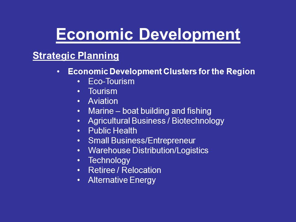 Economic Development Strategic Planning Economic Development Clusters for the Region Currituck, Dare Tourism Eco-Tourism Aviation Higher Education Marine – Boat Building and Fishing Hyde, Tyrrell, Washington Eco-Tourism Agricultural Business Marine Forestry Aviation