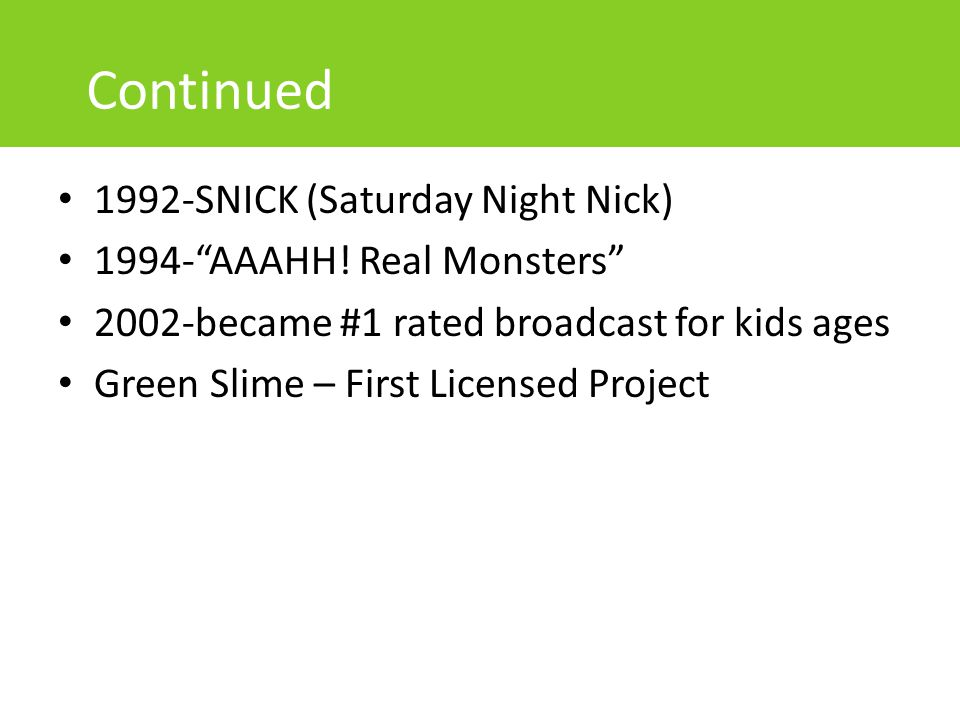 "Continued 1992-SNICK (Saturday Night Nick) 1994-""AAAHH! Real Monsters"" 2002-became #1 rated broadcast for kids ages Green Slime – First Licensed Proje"