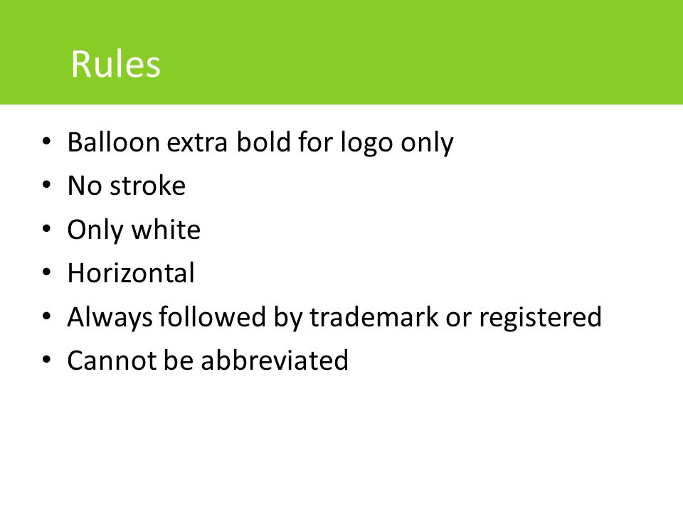 Rules Balloon extra bold for logo only No stroke Only white Horizontal Always followed by trademark or registered Cannot be abbreviated