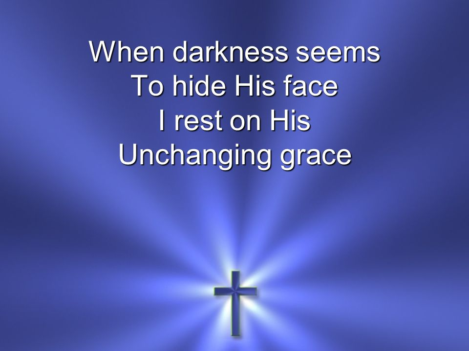 When darkness seems To hide His face I rest on His Unchanging grace