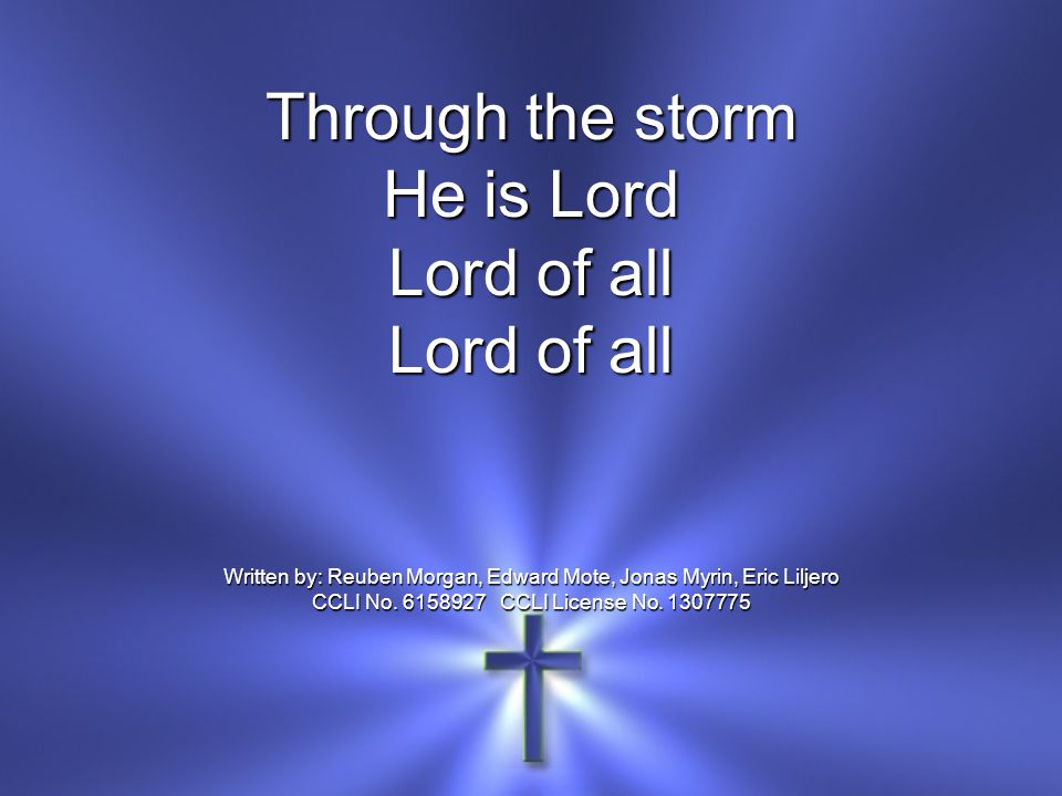 Through the storm He is Lord Lord of all Written by: Reuben Morgan, Edward Mote, Jonas Myrin, Eric Liljero CCLI No.