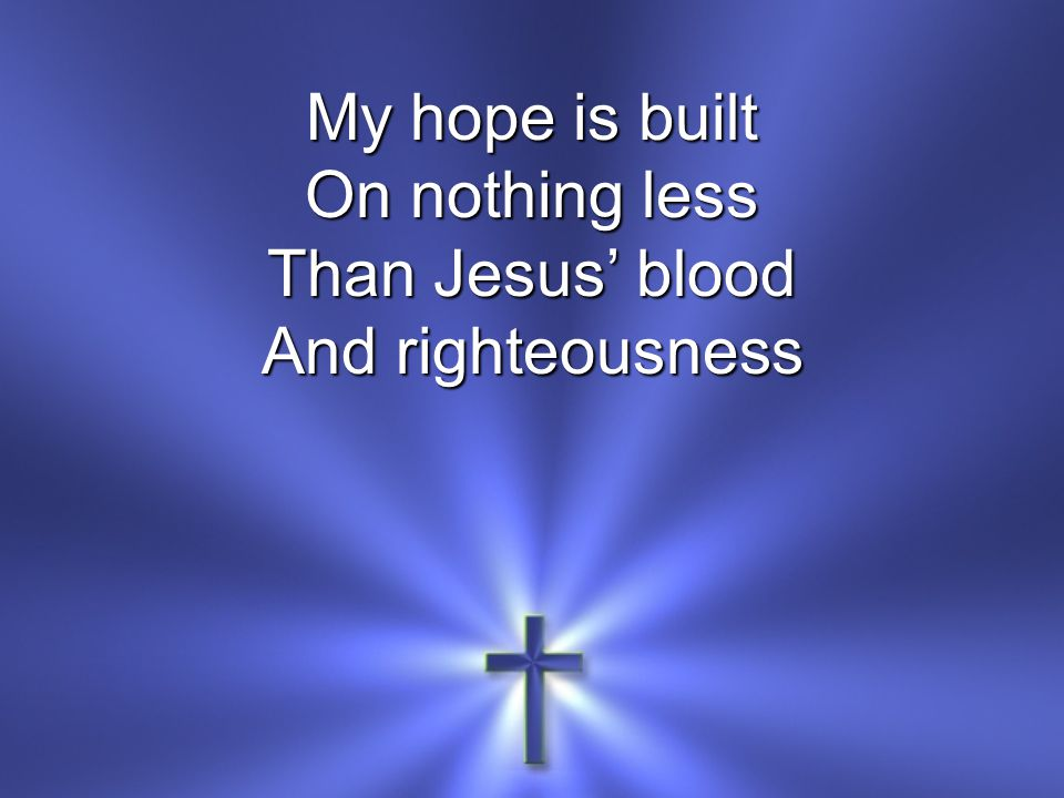 My hope is built On nothing less Than Jesus' blood And righteousness