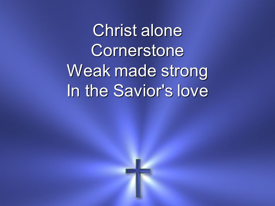 Christ alone Cornerstone Weak made strong In the Savior s love