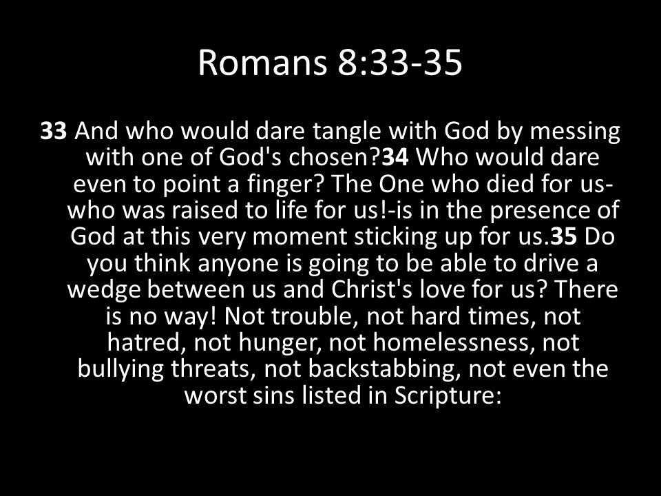 Romans 8:33-35 33 And who would dare tangle with God by messing with one of God's chosen?34 Who would dare even to point a finger? The One who died fo