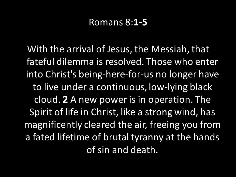 Romans 8:1-5 With the arrival of Jesus, the Messiah, that fateful dilemma is resolved. Those who enter into Christ's being-here-for-us no longer have