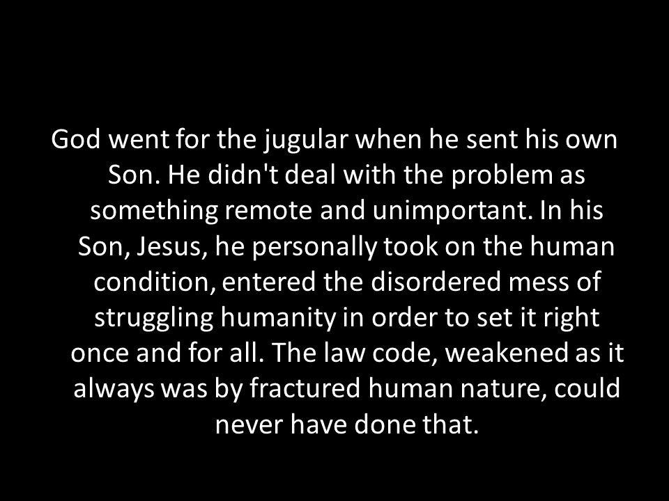 God went for the jugular when he sent his own Son. He didn't deal with the problem as something remote and unimportant. In his Son, Jesus, he personal