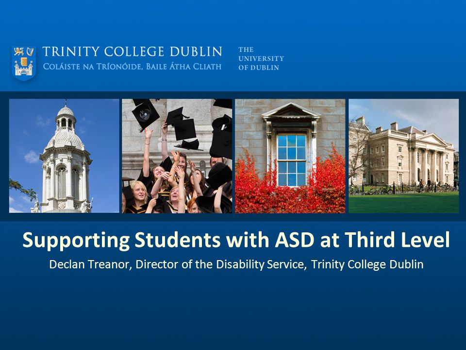 Supporting Students with ASD at Third Level Declan Treanor, Director of the Disability Service, Trinity College Dublin