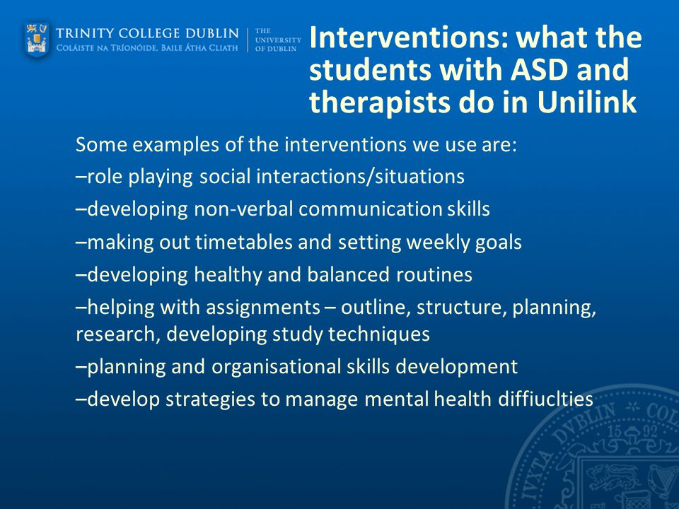 Interventions: what the students with ASD and therapists do in Unilink Some examples of the interventions we use are: –role playing social interaction