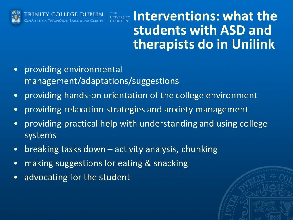 Interventions: what the students with ASD and therapists do in Unilink providing environmental management/adaptations/suggestions providing hands-on orientation of the college environment providing relaxation strategies and anxiety management providing practical help with understanding and using college systems breaking tasks down – activity analysis, chunking making suggestions for eating & snacking advocating for the student