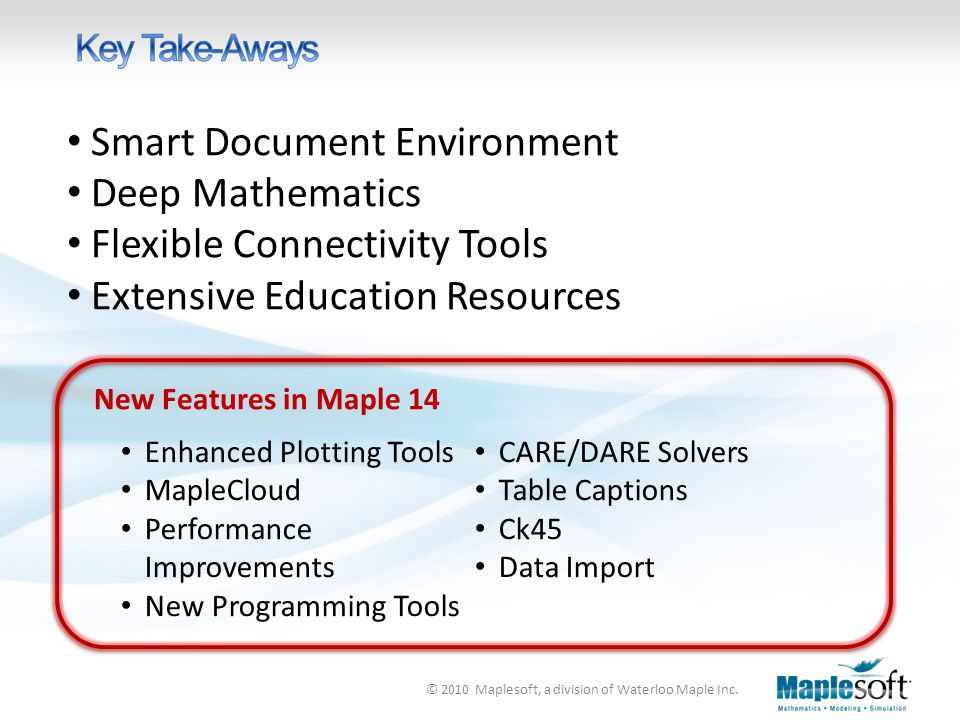 © 2010 Maplesoft, a division of Waterloo Maple Inc. Smart Document Environment Deep Mathematics Flexible Connectivity Tools Extensive Education Resour