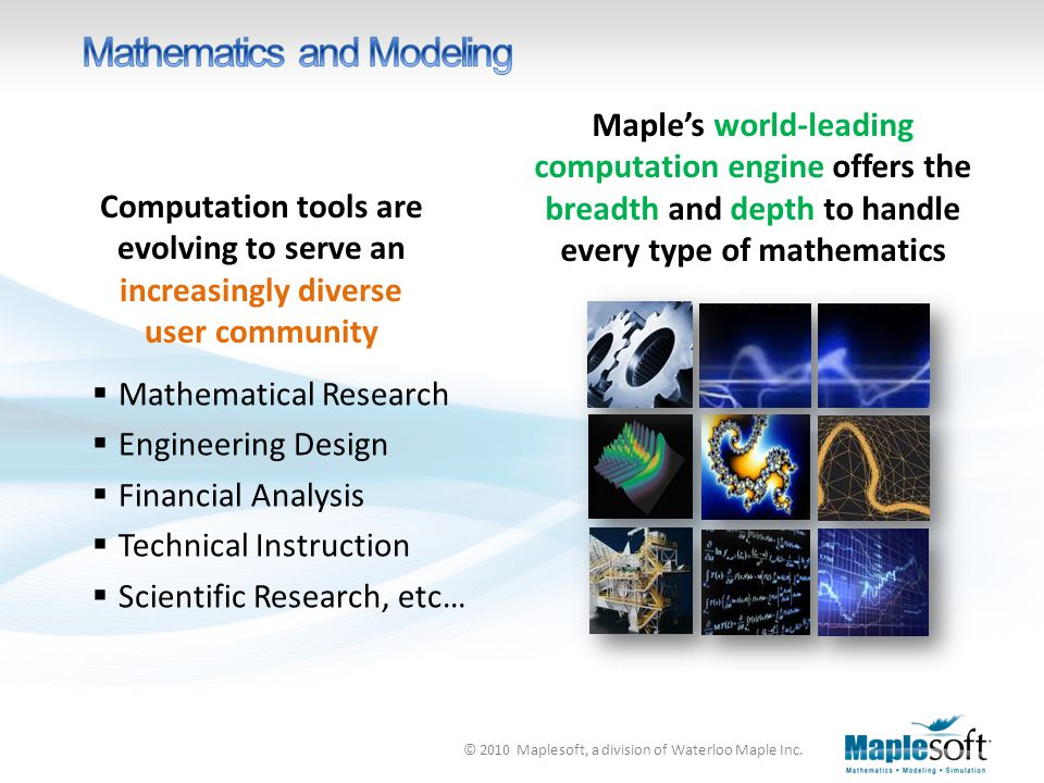 © 2010 Maplesoft, a division of Waterloo Maple Inc. Maple's world-leading computation engine offers the breadth and depth to handle every type of math