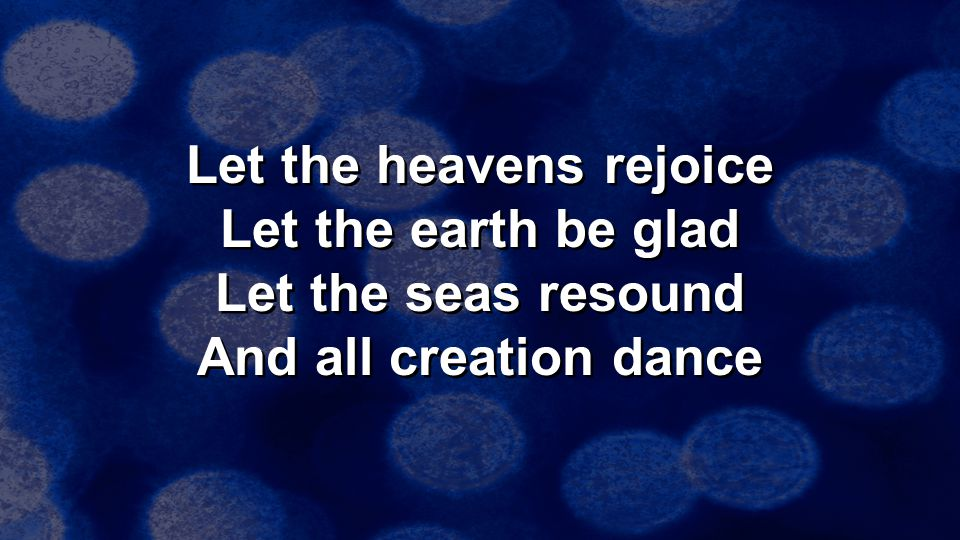 Let the heavens rejoice Let the earth be glad Let the seas resound And all creation dance Let the heavens rejoice Let the earth be glad Let the seas r