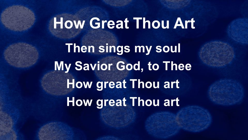 How Great Thou Art Then sings my soul My Savior God, to Thee How great Thou art