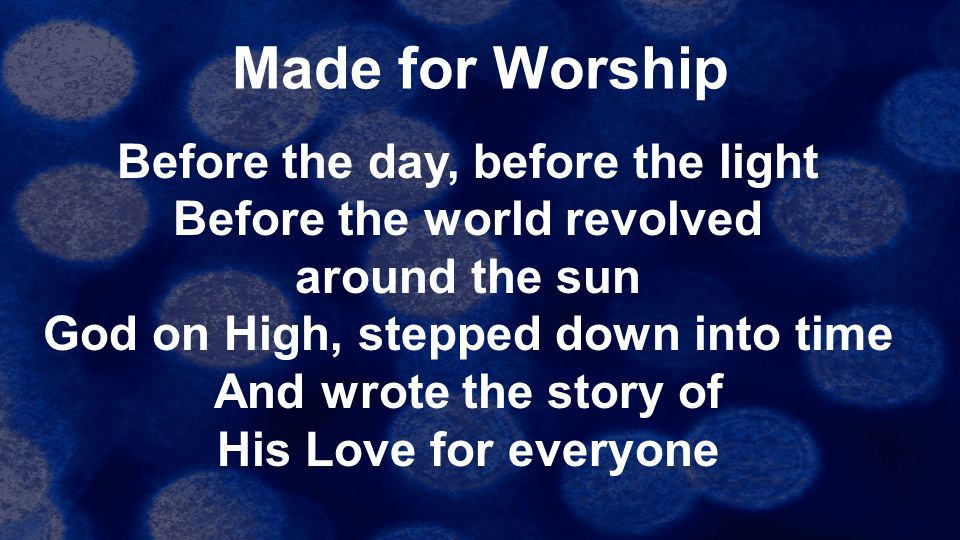 Made for Worship Before the day, before the light Before the world revolved around the sun God on High, stepped down into time And wrote the story of