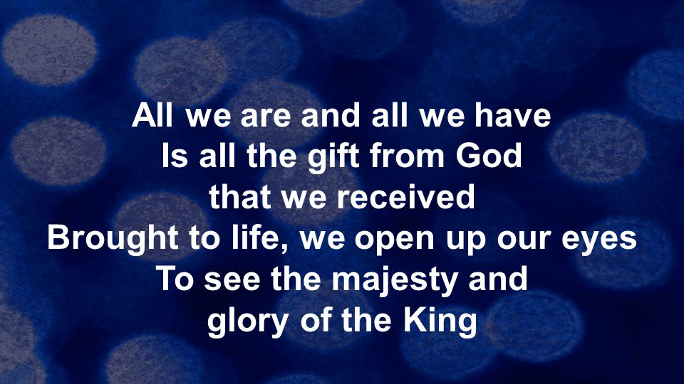 All we are and all we have Is all the gift from God that we received Brought to life, we open up our eyes To see the majesty and glory of the King