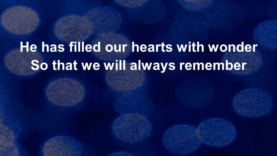 He has filled our hearts with wonder So that we will always remember