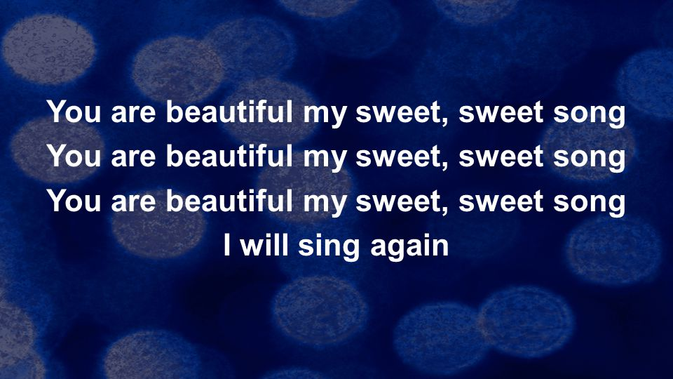 You are beautiful my sweet, sweet song I will sing again