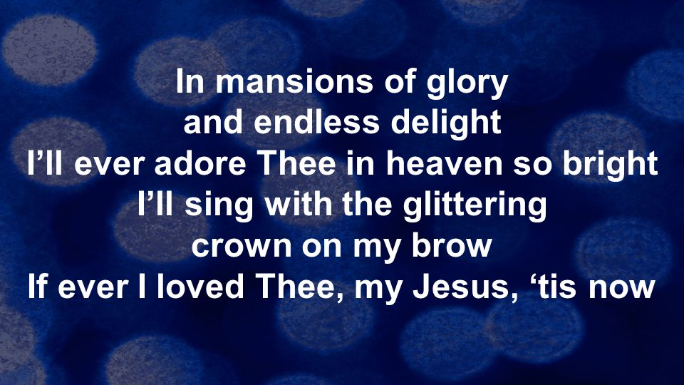 In mansions of glory and endless delight I'll ever adore Thee in heaven so bright I'll sing with the glittering crown on my brow If ever I loved Thee,