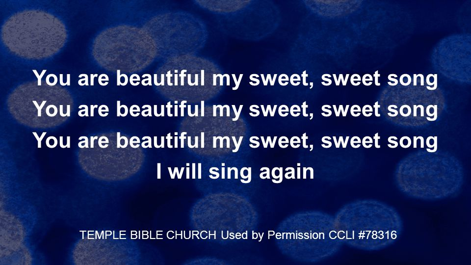 You are beautiful my sweet, sweet song I will sing again TEMPLE BIBLE CHURCH Used by Permission CCLI #78316