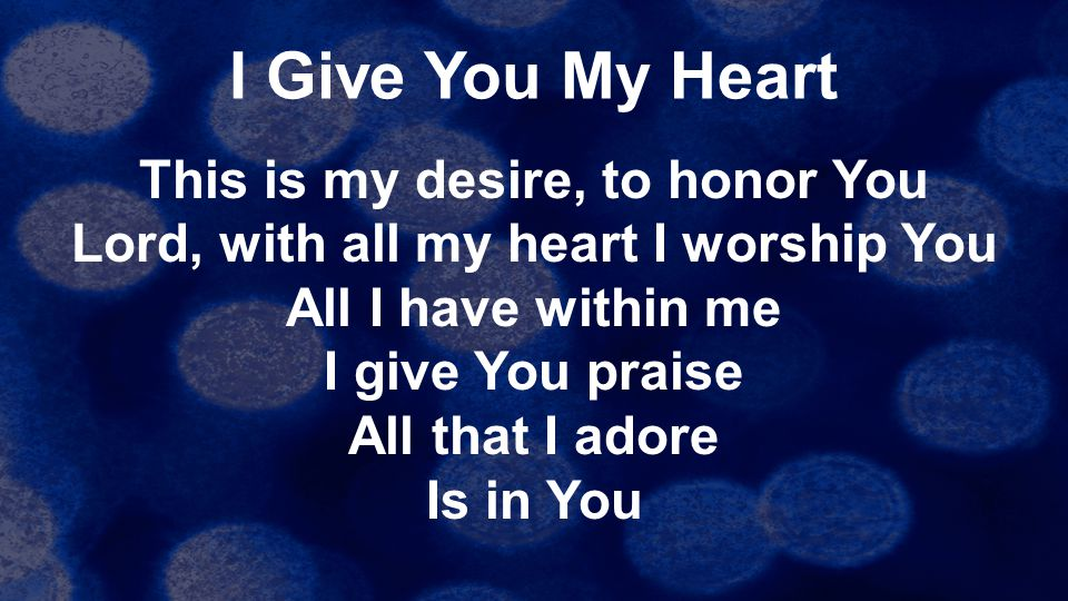 I Give You My Heart This is my desire, to honor You Lord, with all my heart I worship You All I have within me I give You praise All that I adore Is i
