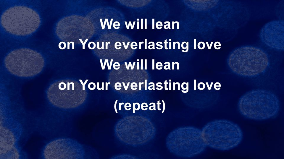 We will lean on Your everlasting love We will lean on Your everlasting love (repeat)