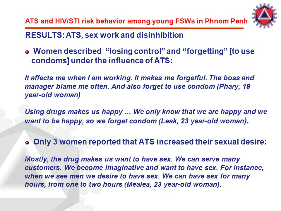 "ATS and HIV/STI risk behavior among young FSWs in Phnom Penh RESULTS: ATS, sex work and disinhibition Women described ""losing control"" and ""forgetting"