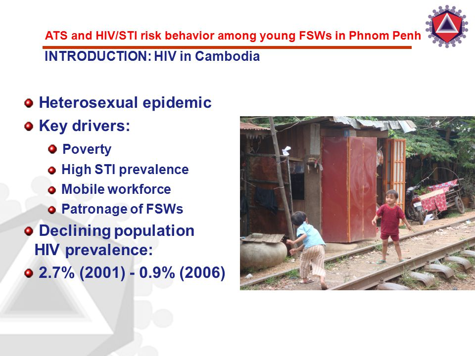 ATS and HIV/STI risk behavior among young FSWs in Phnom Penh Heterosexual epidemic Key drivers: Poverty High STI prevalence Mobile workforce Patronage