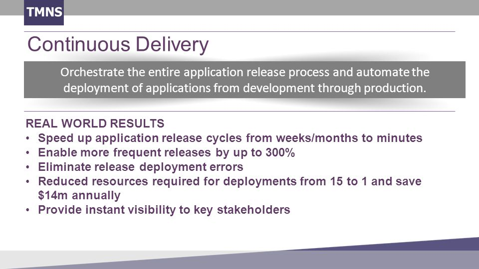 Continuous Delivery REAL WORLD RESULTS Speed up application release cycles from weeks/months to minutes Enable more frequent releases by up to 300% Eliminate release deployment errors Reduced resources required for deployments from 15 to 1 and save $14m annually Provide instant visibility to key stakeholders Orchestrate the entire application release process and automate the deployment of applications from development through production.