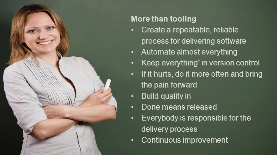 More than tooling Create a repeatable, reliable process for delivering software Automate almost everything Keep everything * in version control If it hurts, do it more often and bring the pain forward Build quality in Done means released Everybody is responsible for the delivery process Continuous improvement