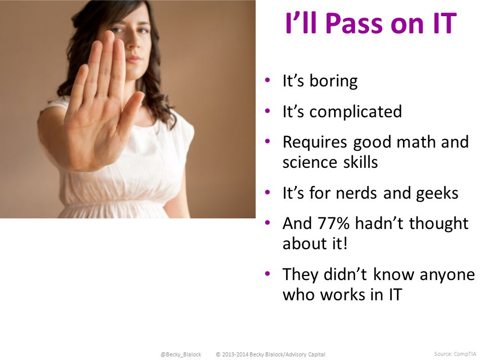 I'll Pass on IT @Becky_Blalock © 2013-2014 Becky Blalock/Advisory Capital Source: CompTIA It's boring It's complicated Requires good math and science skills It's for nerds and geeks And 77% hadn't thought about it.
