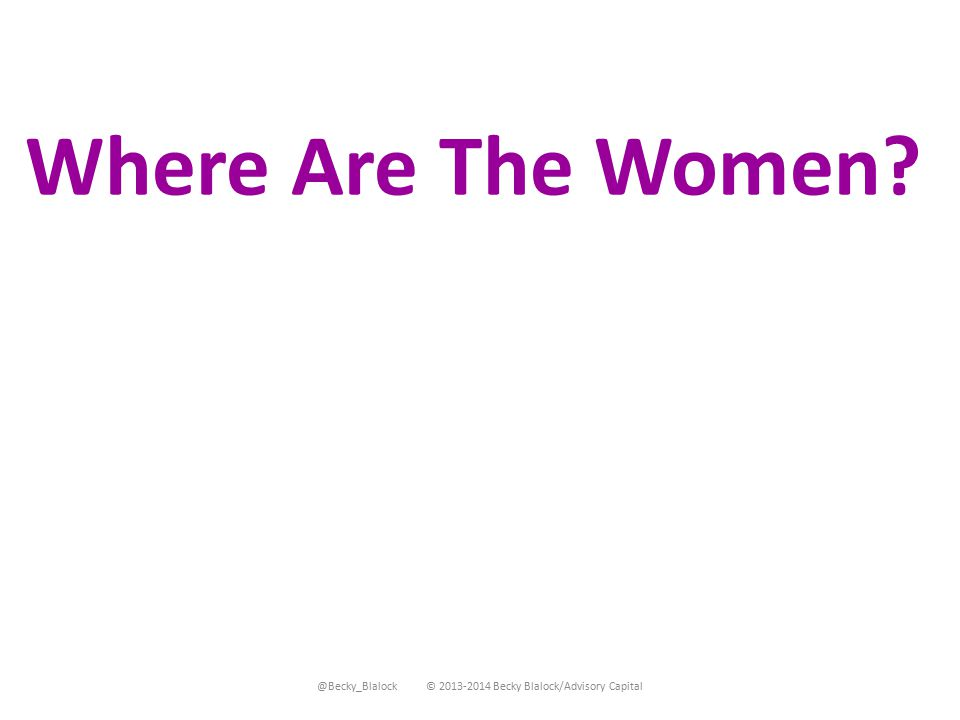 @Becky_Blalock © 2013-2014 Becky Blalock/Advisory Capital Where Are The Women