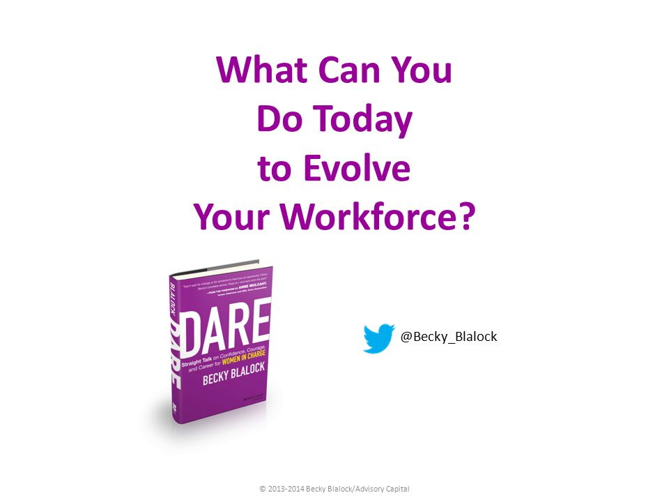 © 2013-2014 Becky Blalock/Advisory Capital What Can You Do Today to Evolve Your Workforce.