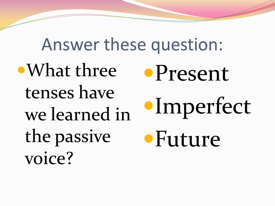 Answer these question: What three tenses have we learned in the passive voice.