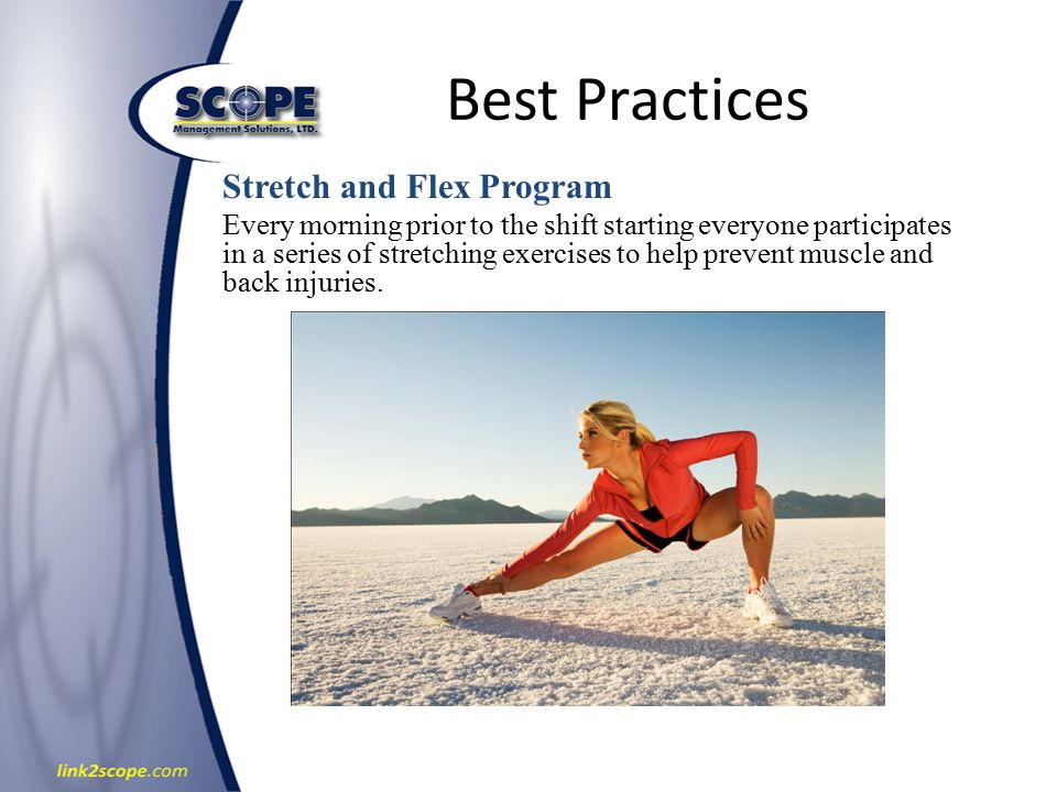 Best Practices Stretch and Flex Program Every morning prior to the shift starting everyone participates in a series of stretching exercises to help prevent muscle and back injuries.
